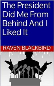The President Did Me From Behind and I Liked It by Raven Blackbird