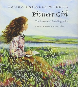 Pioneer Girl: The Annotated Autobiography by Laura Ingalls Wilder & Pamela Smith Hill