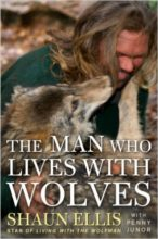 The Man Who Lives With Wolves by Shaun Ellis & Penny Junor