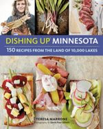 Dishing Up Minnesota: 150 Recipes from the Land of 10,000 Lakes Teresa Marrone