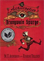 Assassination of Brangwain Spurge written by M. T. Anderson, illustrated by Eugene Yelchin