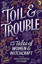 Toil & Trouble, edited by Jessica Spotswood & Tess Sharpe