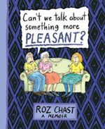 Can't We Talk About Somethign More Pleasant by Roz Chast