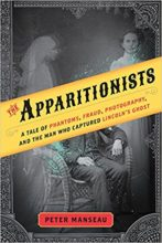 The Apparitionists: A Tale of Phantoms, Fraud, Photography, and the Man Who Captured Lincoln's Ghost by Peter Manseau