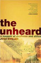 The Unheard: A Memoir of Deafness and Africa by Josh Swiller